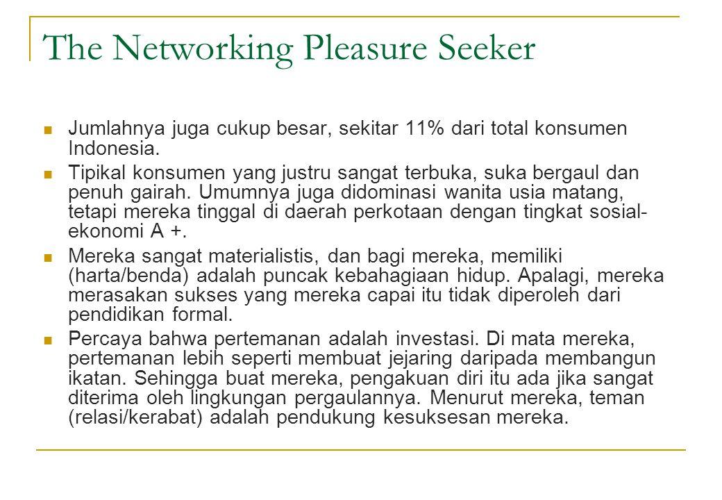 The Networking Pleasure Seeker  Jumlahnya juga cukup besar, sekitar 11% dari total konsumen Indonesia.  Tipikal konsumen yang justru sangat terbuka,