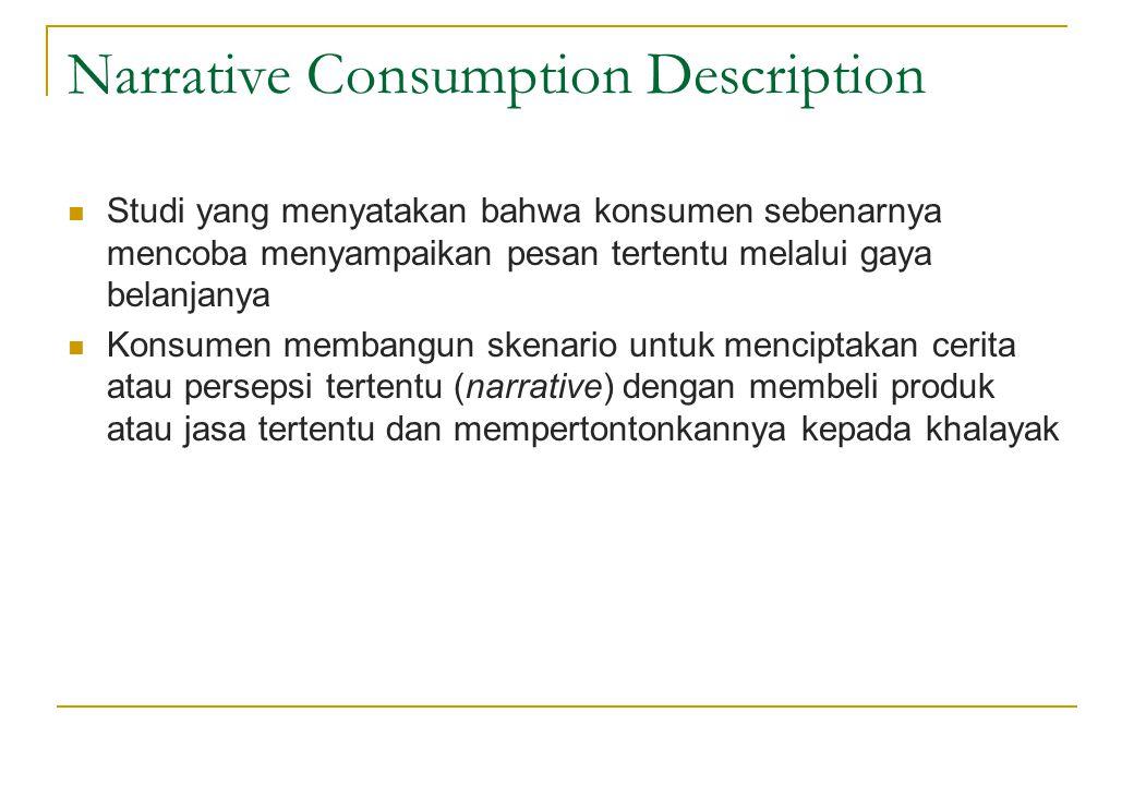 Narrative Consumption Description  Studi yang menyatakan bahwa konsumen sebenarnya mencoba menyampaikan pesan tertentu melalui gaya belanjanya  Kons