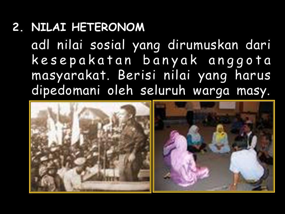 2.NILAI HETERONOM adl nilai sosial yang dirumuskan dari kesepakatan banyak anggota masyarakat.