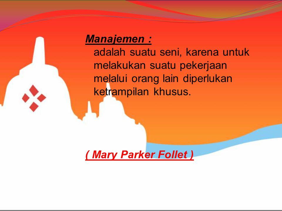 Manajemen : adalah suatu seni, karena untuk melakukan suatu pekerjaan melalui orang lain diperlukan ketrampilan khusus. ( Mary Parker Follet )