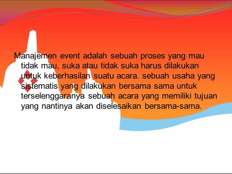 Manajemen event adalah sebuah proses yang mau tidak mau, suka atau tidak suka harus dilakukan untuk keberhasilan suatu acara. sebuah usaha yang sistem