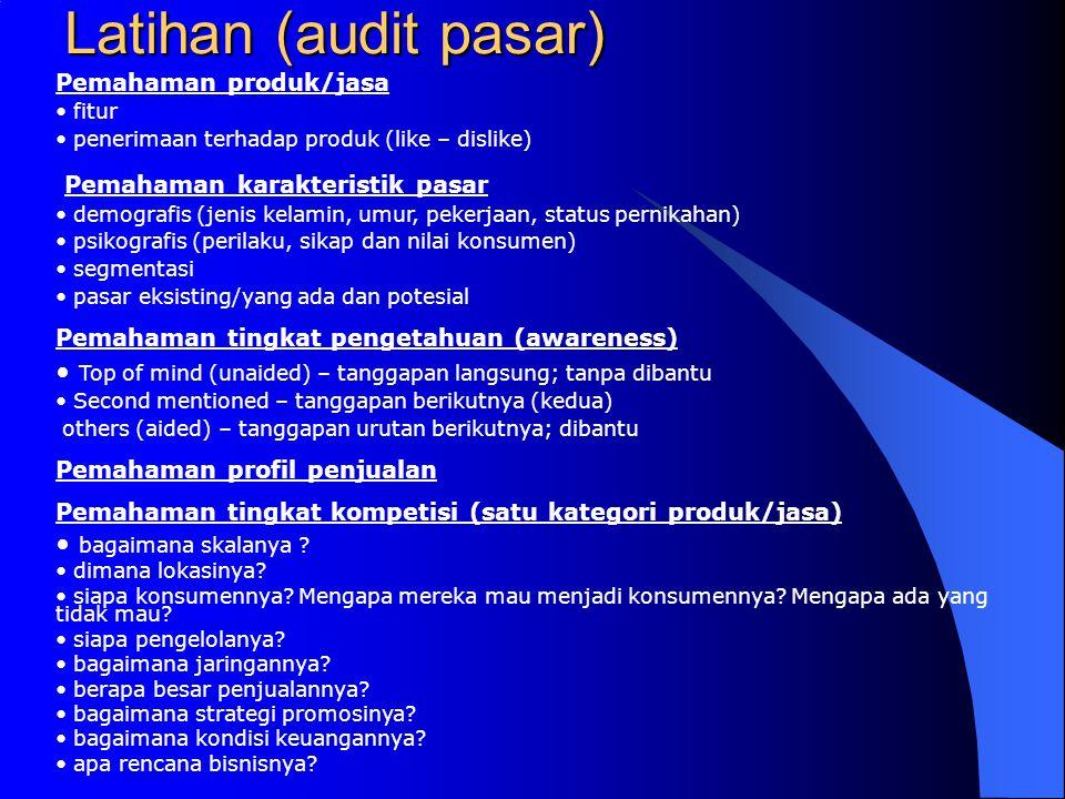 Latihan (audit pasar) Pemahaman produk/jasa • fitur • penerimaan terhadap produk (like – dislike) Pemahaman karakteristik pasar • demografis (jenis ke