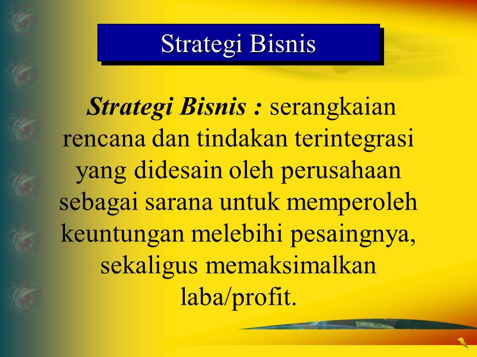 Strategi Bisnis Strategi Bisnis : serangkaian rencana dan tindakan terintegrasi yang didesain oleh perusahaan sebagai sarana untuk memperoleh keuntung