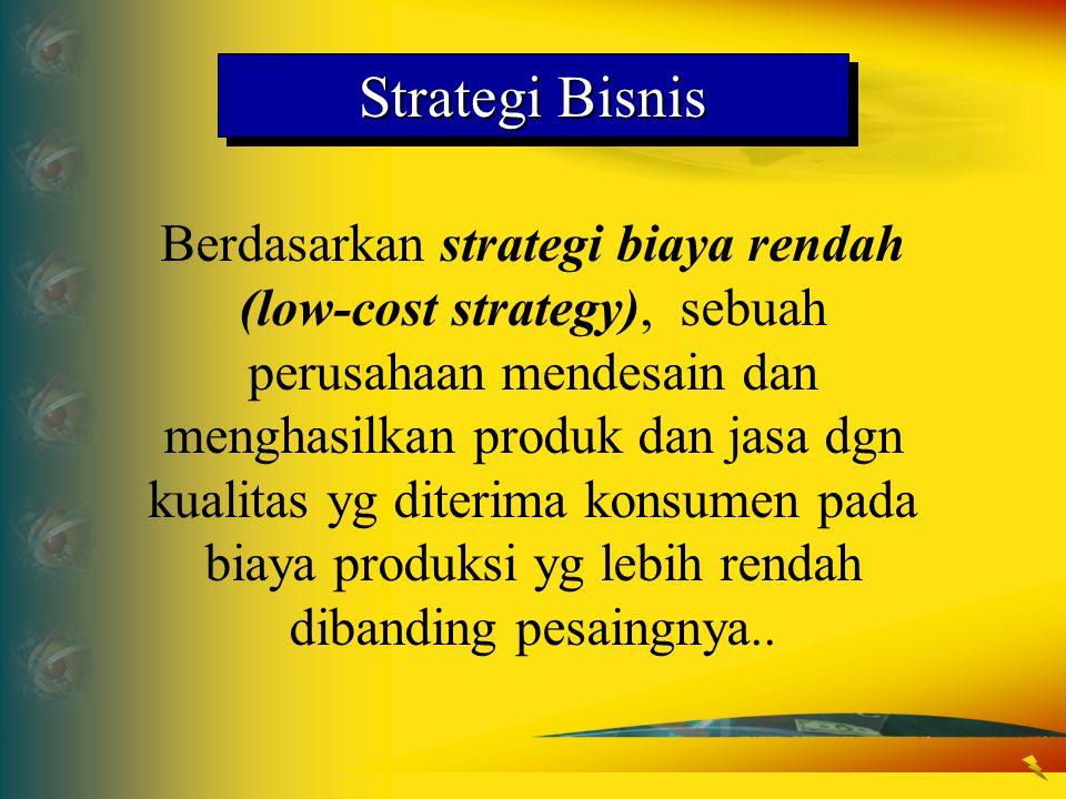 Strategi Bisnis Berdasarkan strategi biaya rendah (low-cost strategy), sebuah perusahaan mendesain dan menghasilkan produk dan jasa dgn kualitas yg di