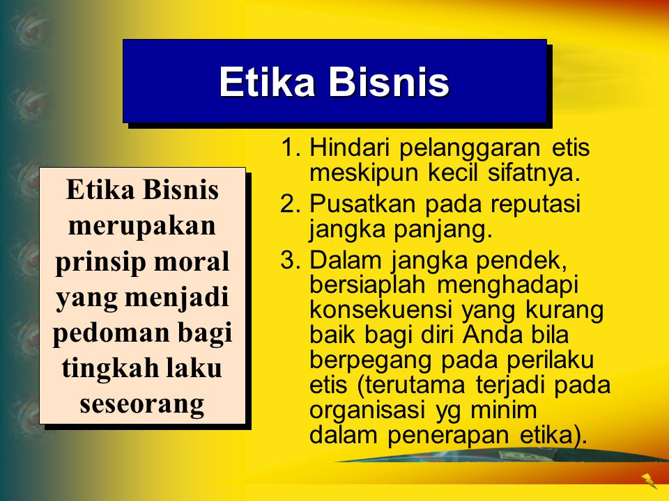 Etika Bisnis 1.Hindari pelanggaran etis meskipun kecil sifatnya. 2.Pusatkan pada reputasi jangka panjang. 3.Dalam jangka pendek, bersiaplah menghadapi