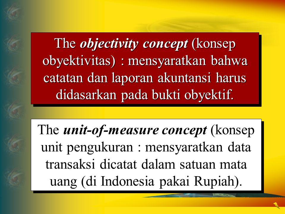 The objectivity concept (konsep obyektivitas) : mensyaratkan bahwa catatan dan laporan akuntansi harus didasarkan pada bukti obyektif. The unit-of-mea
