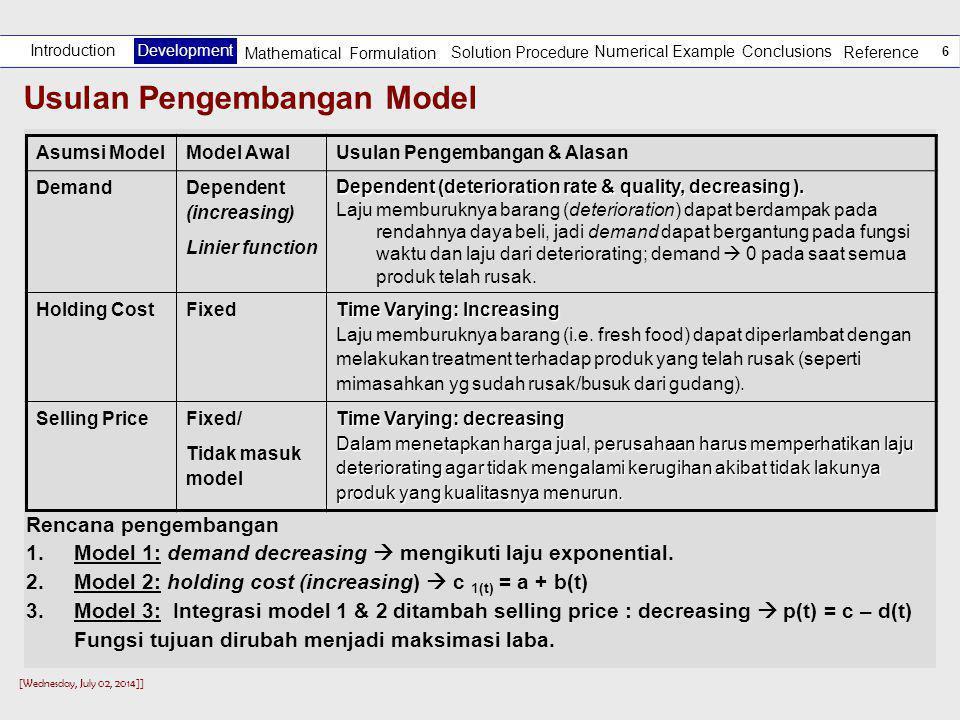 [Wednesday, July 02, 2014]] 6 Usulan Pengembangan Model Asumsi ModelModel AwalUsulan Pengembangan & Alasan Demand Dependent (increasing) Linier function Dependent (deterioration rate & quality, decreasing ).