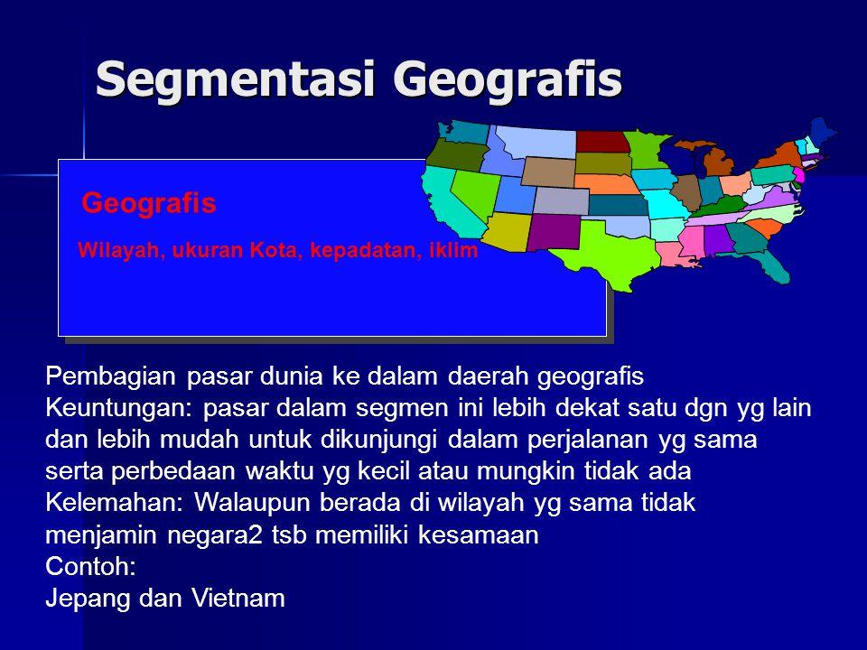 Segmentasi Geografis Geografis Wilayah, ukuran Kota, kepadatan, iklim Pembagian pasar dunia ke dalam daerah geografis Keuntungan: pasar dalam segmen i