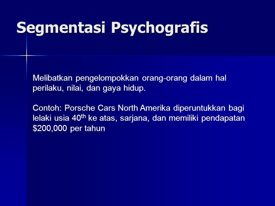 Segmentasi Psychografis Melibatkan pengelompokkan orang-orang dalam hal perilaku, nilai, dan gaya hidup. Contoh: Porsche Cars North Amerika diperuntuk