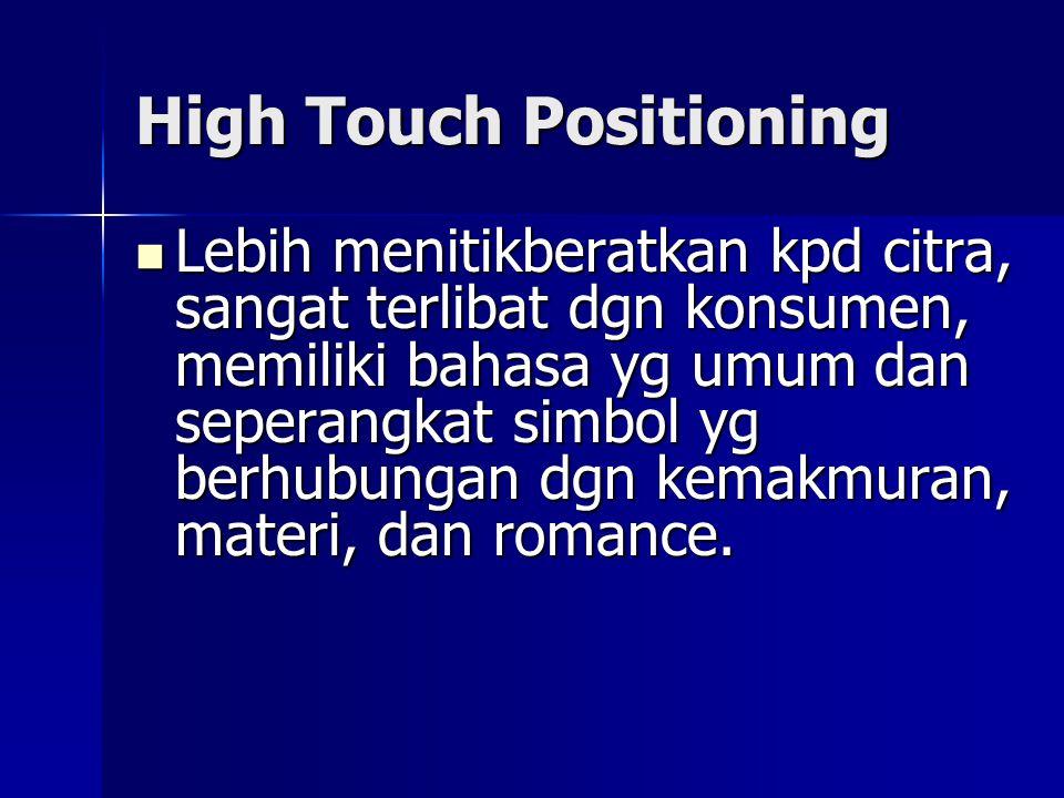 High Touch Positioning  Lebih menitikberatkan kpd citra, sangat terlibat dgn konsumen, memiliki bahasa yg umum dan seperangkat simbol yg berhubungan