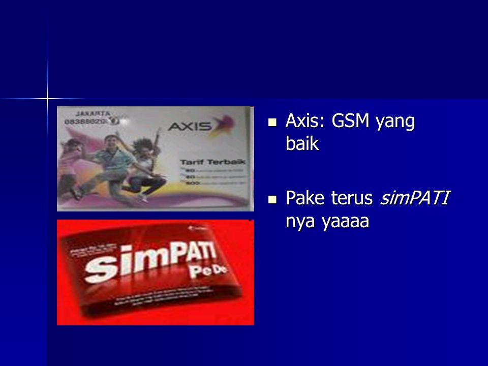  Axis: GSM yang baik  Pake terus simPATI nya yaaaa