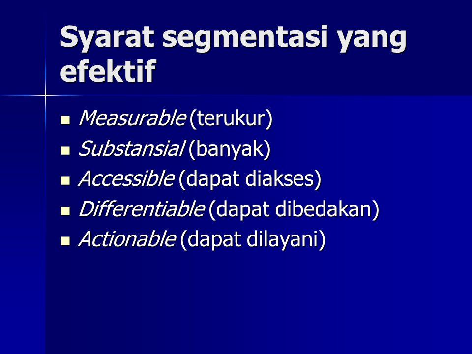 Syarat segmentasi yang efektif  Measurable (terukur)  Substansial (banyak)  Accessible (dapat diakses)  Differentiable (dapat dibedakan)  Actiona