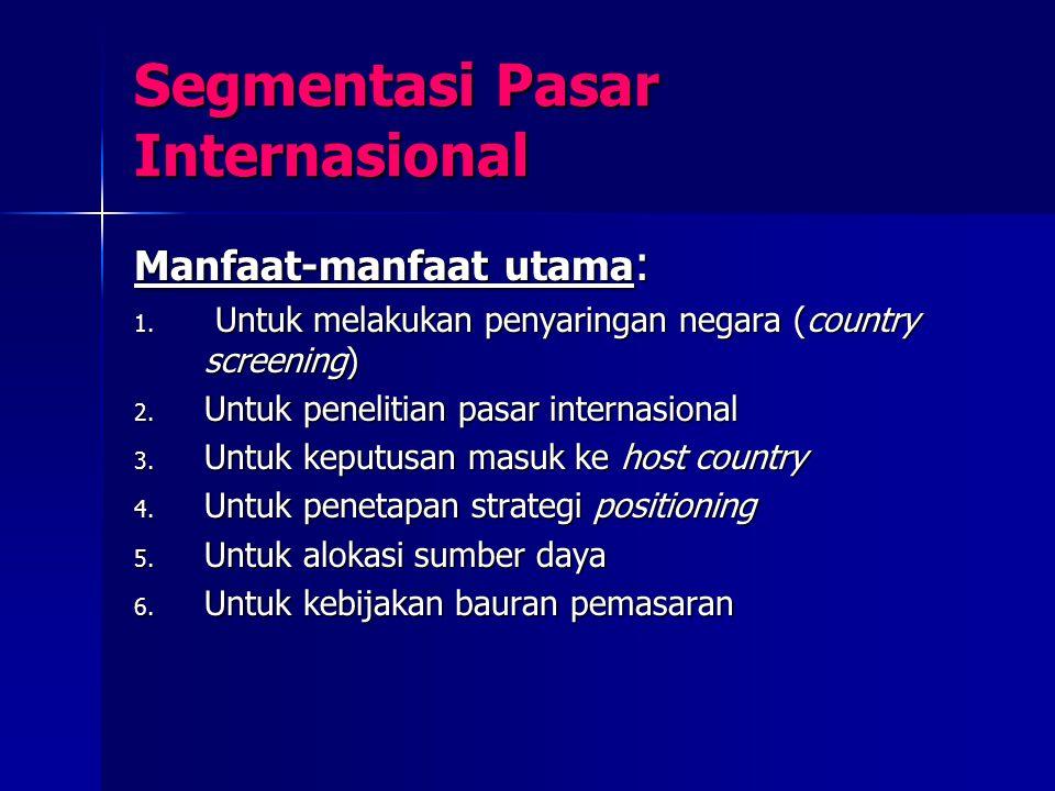 Segmentasi Pasar Internasional Manfaat-manfaat utama : 1. Untuk melakukan penyaringan negara (country screening) 2. Untuk penelitian pasar internasion