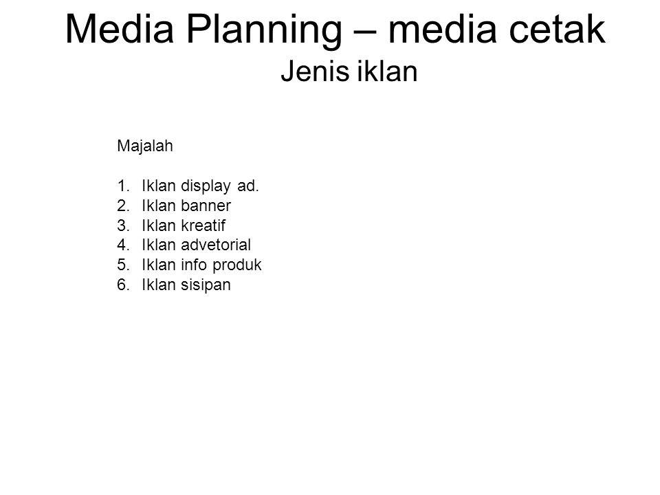Media Planning – media cetak Jenis iklan Majalah 1.Iklan display ad. 2.Iklan banner 3.Iklan kreatif 4.Iklan advetorial 5.Iklan info produk 6.Iklan sis