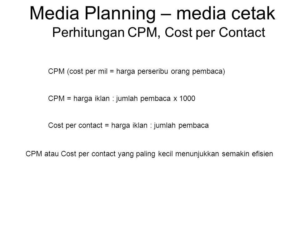 Media Planning – media cetak Perhitungan CPM, Cost per Contact CPM (cost per mil = harga perseribu orang pembaca) CPM = harga iklan : jumlah pembaca x