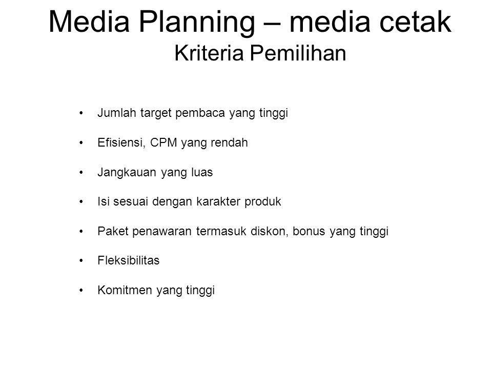 Media Planning – media cetak Kriteria Pemilihan •Jumlah target pembaca yang tinggi •Efisiensi, CPM yang rendah •Jangkauan yang luas •Isi sesuai dengan