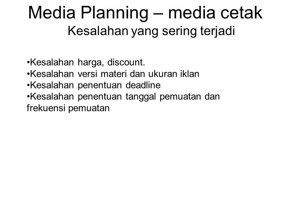Media Planning – media cetak Kesalahan yang sering terjadi •Kesalahan harga, discount. •Kesalahan versi materi dan ukuran iklan •Kesalahan penentuan d