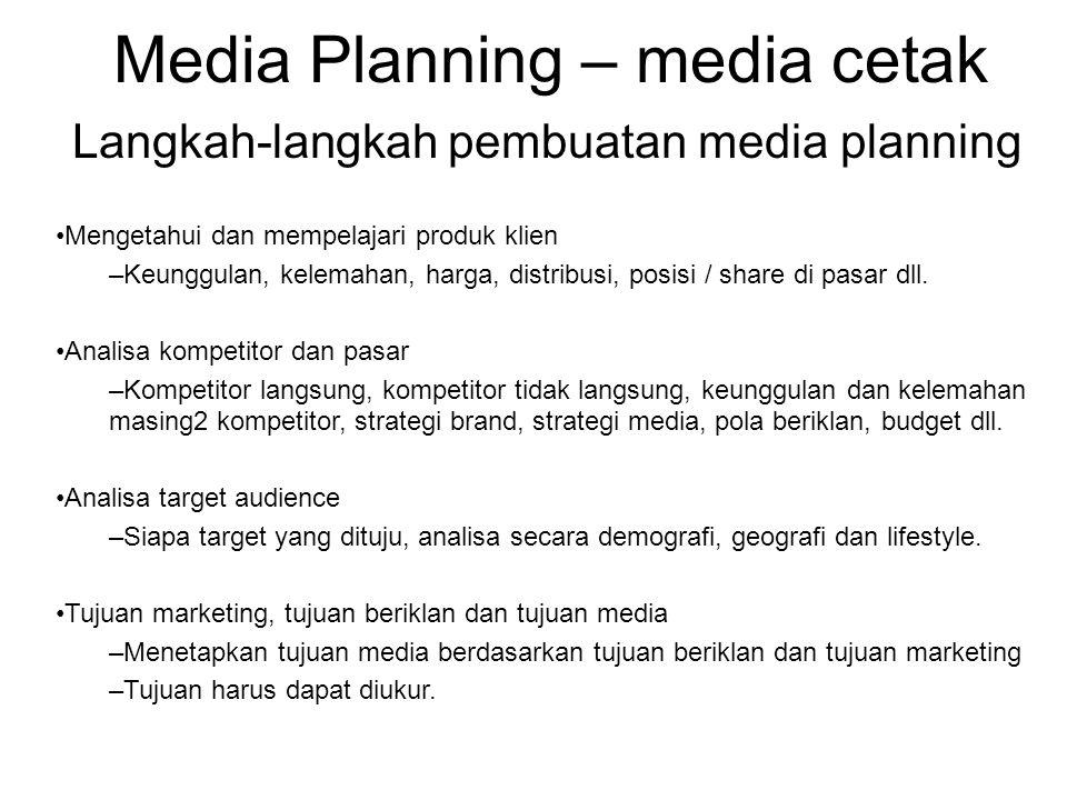 Media Planning – media cetak Langkah-langkah pembuatan media planning •Kembangkan strategi –Menetapkan strategi berdasarkan tujuan yang hendak dicapai –Menentukan jalan yang harus ditempuh untuk mencapai tujuan degan mempertimbangkan semua hasil analisa, produk, kompetisi dan target audience.