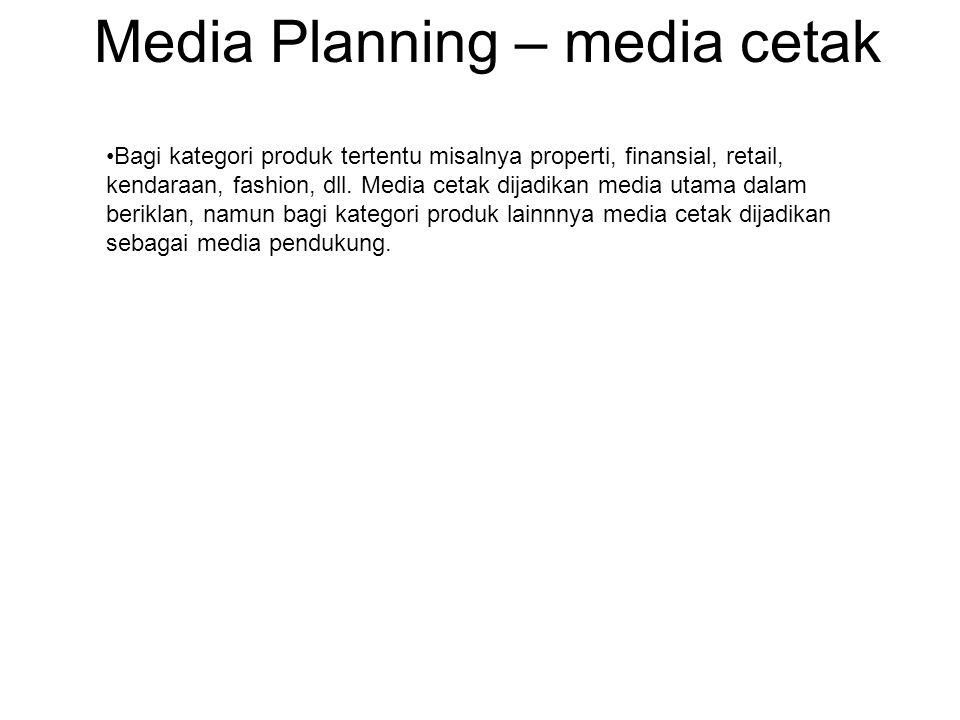 Media Planning – media cetak •Bagi kategori produk tertentu misalnya properti, finansial, retail, kendaraan, fashion, dll. Media cetak dijadikan media