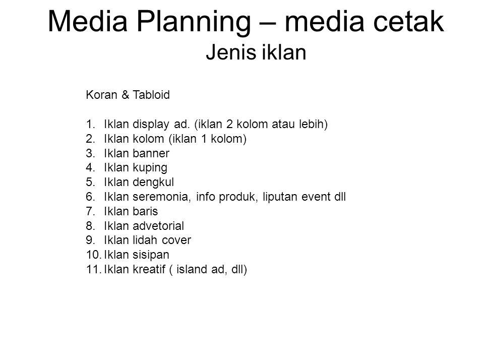 Media Planning – media cetak Jenis iklan Koran & Tabloid 1.Iklan display ad. (iklan 2 kolom atau lebih) 2.Iklan kolom (iklan 1 kolom) 3.Iklan banner 4