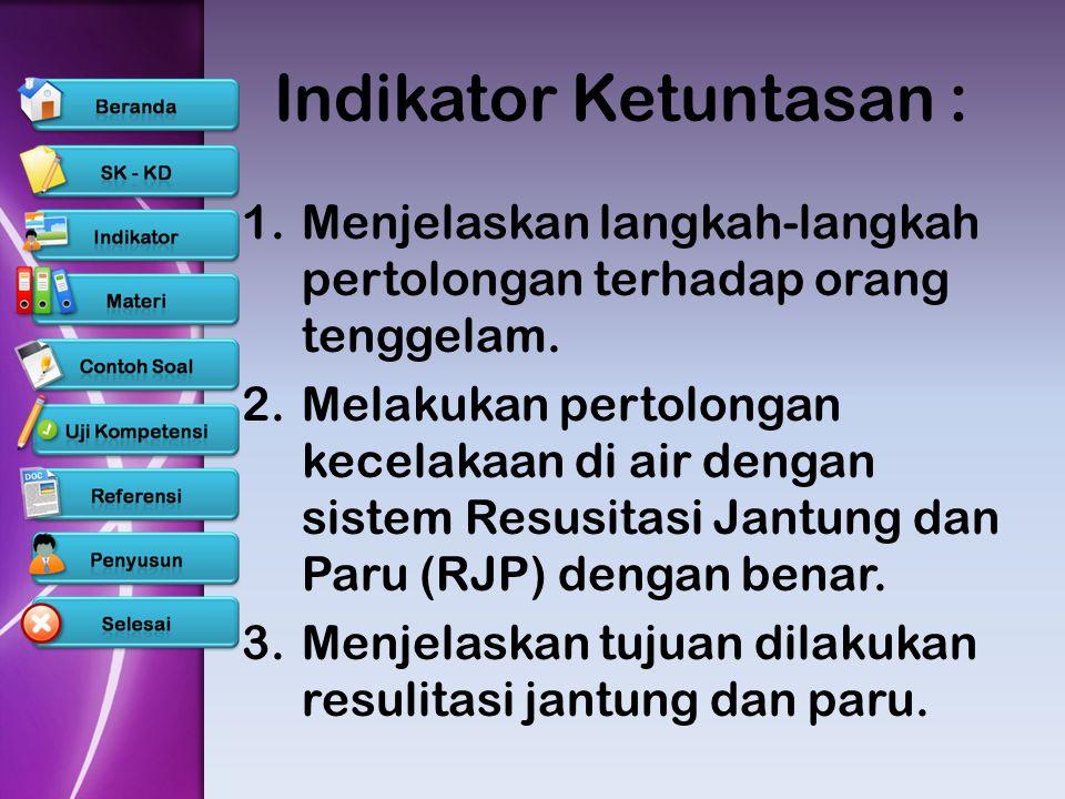 Indikator Ketuntasan : 1.Menjelaskan langkah-langkah pertolongan terhadap orang tenggelam. 2.Melakukan pertolongan kecelakaan di air dengan sistem Res