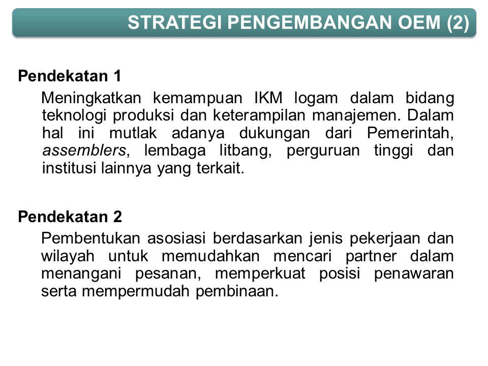 Pendekatan 1 Meningkatkan kemampuan IKM logam dalam bidang teknologi produksi dan keterampilan manajemen. Dalam hal ini mutlak adanya dukungan dari Pe