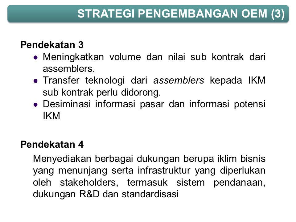 Pendekatan 3  Meningkatkan volume dan nilai sub kontrak dari assemblers.  Transfer teknologi dari assemblers kepada IKM sub kontrak perlu didorong.
