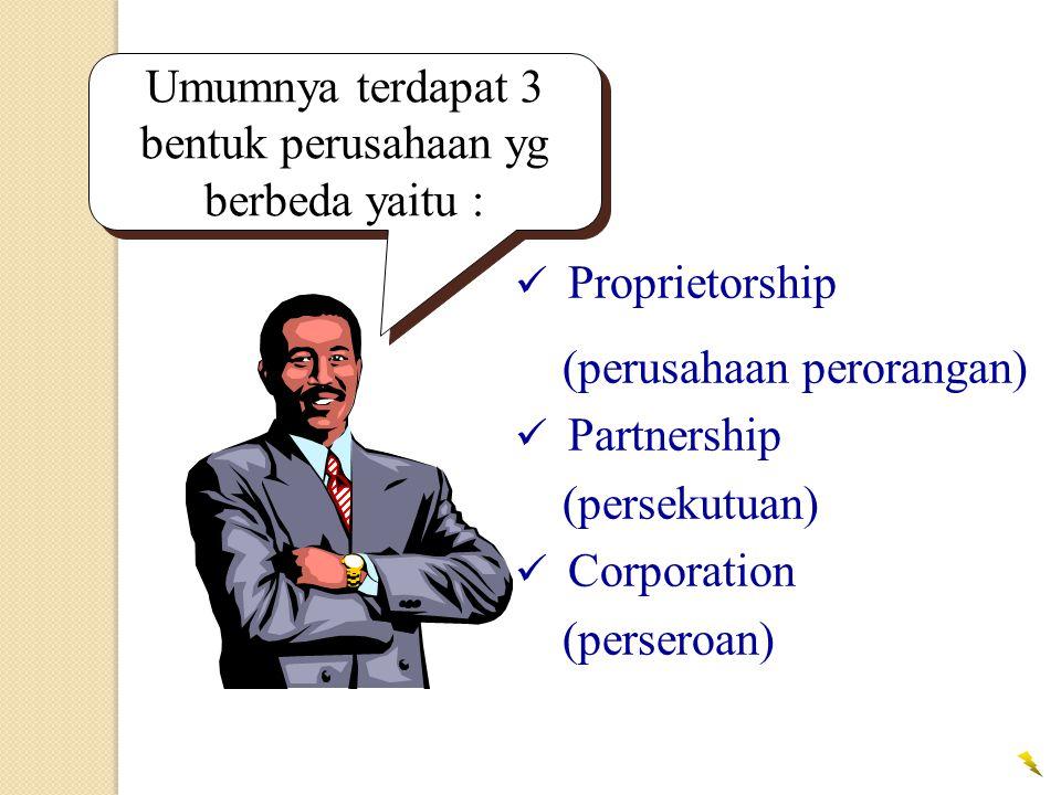 Umumnya terdapat 3 bentuk perusahaan yg berbeda yaitu :  Proprietorship (perusahaan perorangan)  Partnership (persekutuan)  Corporation (perseroan)