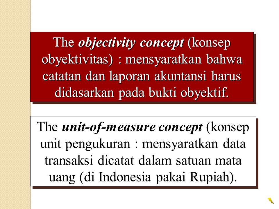 The objectivity concept (konsep obyektivitas) : mensyaratkan bahwa catatan dan laporan akuntansi harus didasarkan pada bukti obyektif.