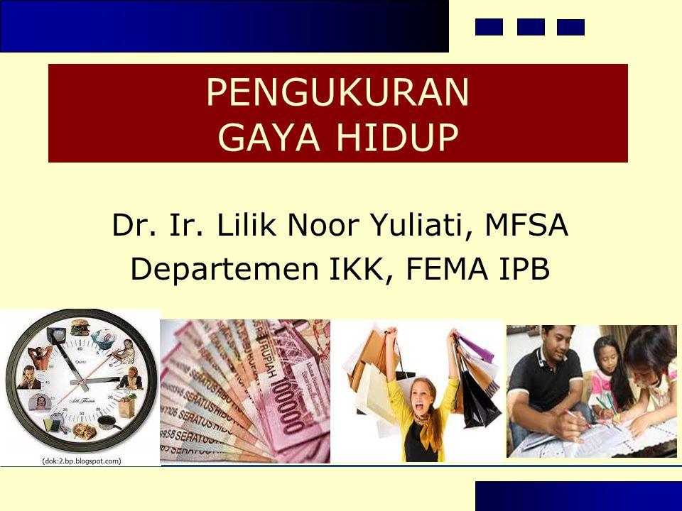PENGUKURAN GAYA HIDUP Dr. Ir. Lilik Noor Yuliati, MFSA Departemen IKK, FEMA IPB