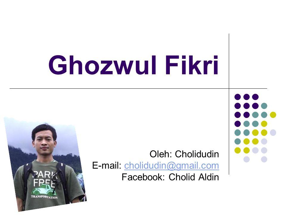 Ghozwul Fikri Oleh: Cholidudin E-mail: cholidudin@gmail.comcholidudin@gmail.com Facebook: Cholid Aldin