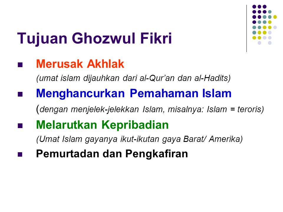 Tujuan Ghozwul Fikri  Merusak Akhlak (umat islam dijauhkan dari al-Qur'an dan al-Hadits)  Menghancurkan Pemahaman Islam ( dengan menjelek-jelekkan Islam, misalnya: Islam = teroris)  Melarutkan Kepribadian (Umat Islam gayanya ikut-ikutan gaya Barat/ Amerika)  Pemurtadan dan Pengkafiran