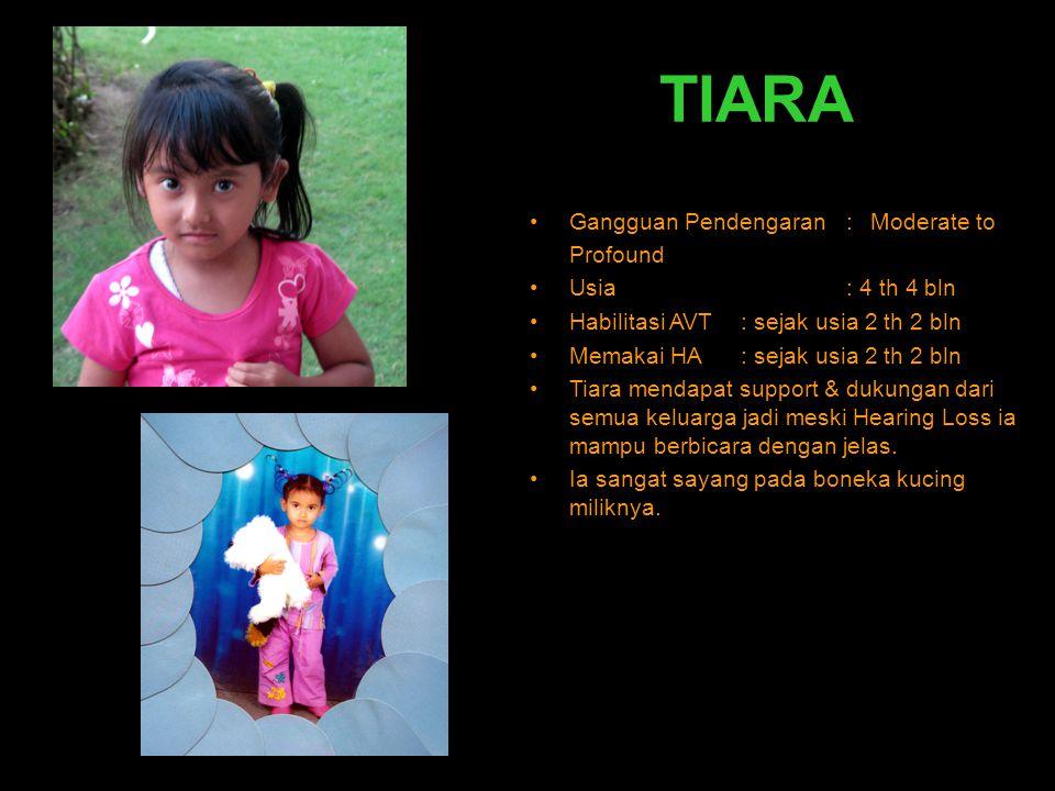 TIARA •Gangguan Pendengaran : Moderate to Profound •Usia: 4 th 4 bln •Habilitasi AVT: sejak usia 2 th 2 bln •Memakai HA: sejak usia 2 th 2 bln •Tiara