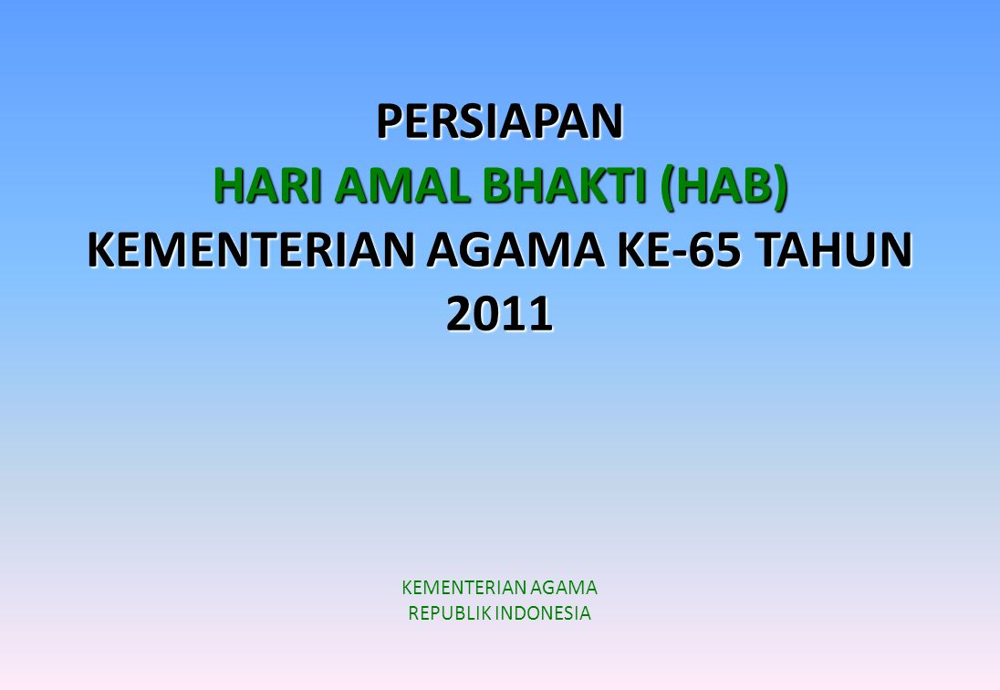 PERSIAPAN HARI AMAL BHAKTI (HAB) KEMENTERIAN AGAMA KE-65 TAHUN 2011 KEMENTERIAN AGAMA REPUBLIK INDONESIA