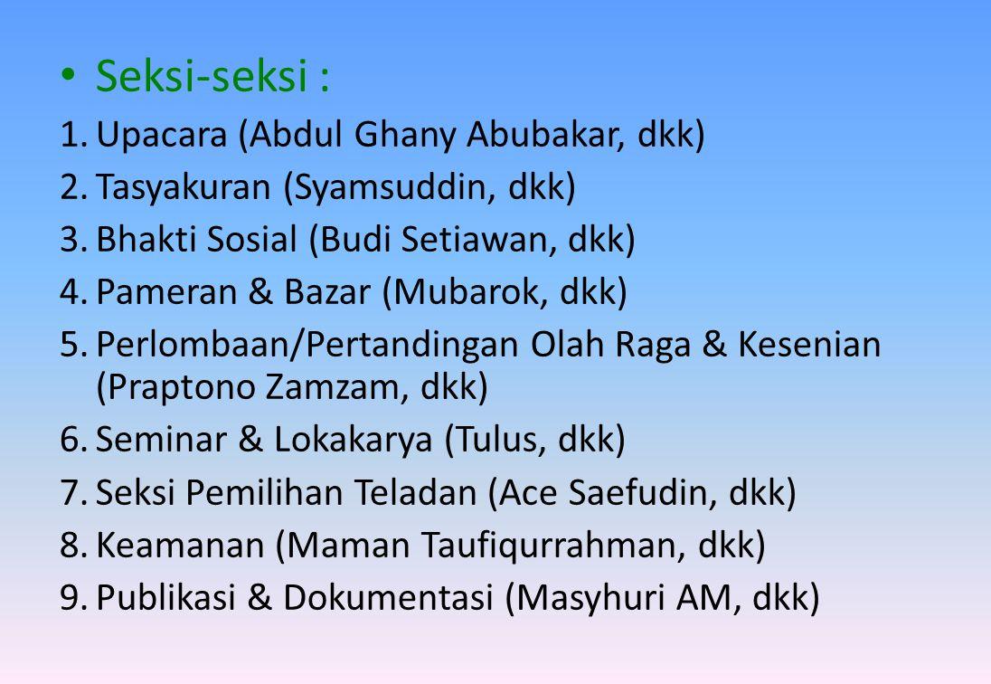 • Seksi-seksi : 1.Upacara (Abdul Ghany Abubakar, dkk) 2.Tasyakuran (Syamsuddin, dkk) 3.Bhakti Sosial (Budi Setiawan, dkk) 4.Pameran & Bazar (Mubarok,