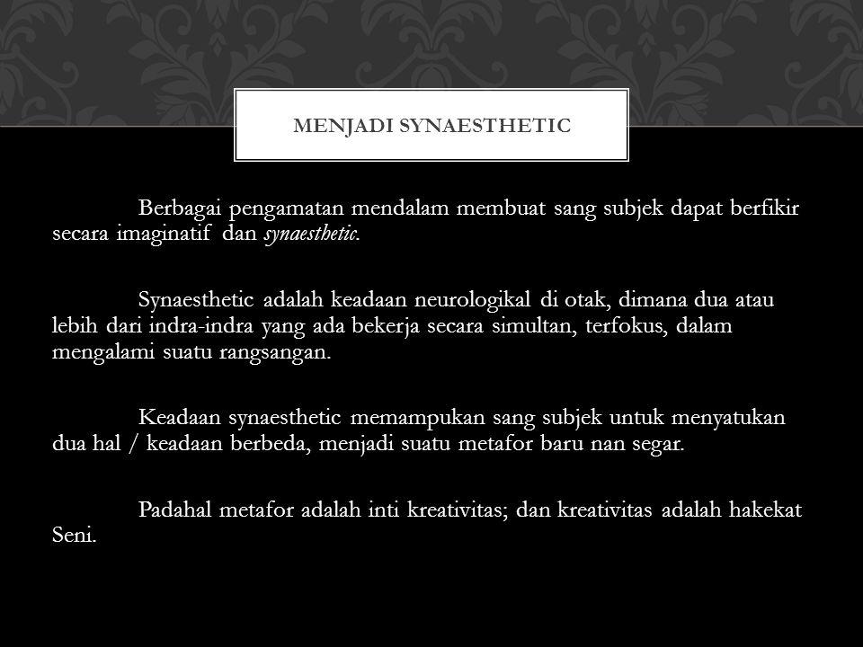 Berbagai pengamatan mendalam membuat sang subjek dapat berfikir secara imaginatif dan synaesthetic.