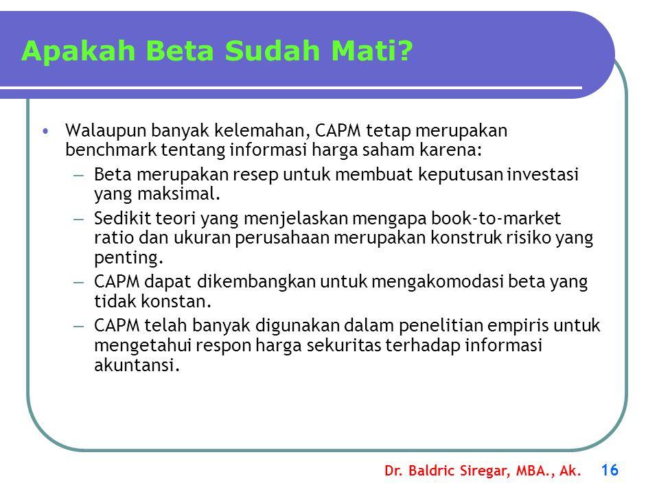 Dr. Baldric Siregar, MBA., Ak. 16 Apakah Beta Sudah Mati? •Walaupun banyak kelemahan, CAPM tetap merupakan benchmark tentang informasi harga saham kar