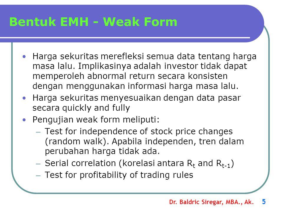 Dr. Baldric Siregar, MBA., Ak. 5 Bentuk EMH - Weak Form •Harga sekuritas merefleksi semua data tentang harga masa lalu. Implikasinya adalah investor t