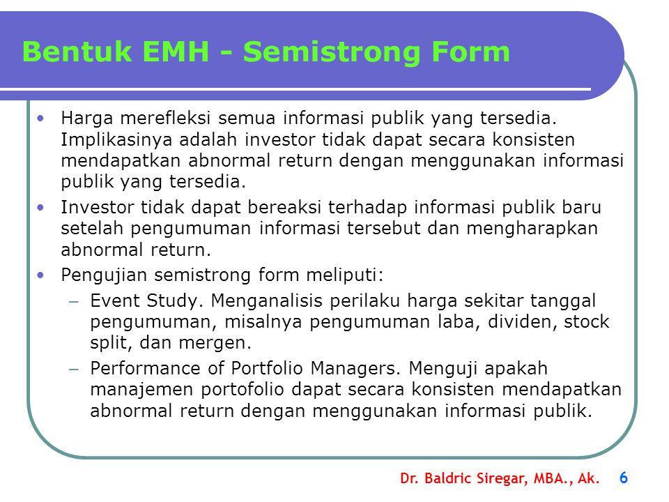 Dr. Baldric Siregar, MBA., Ak. 6 Bentuk EMH - Semistrong Form •Harga merefleksi semua informasi publik yang tersedia. Implikasinya adalah investor tid