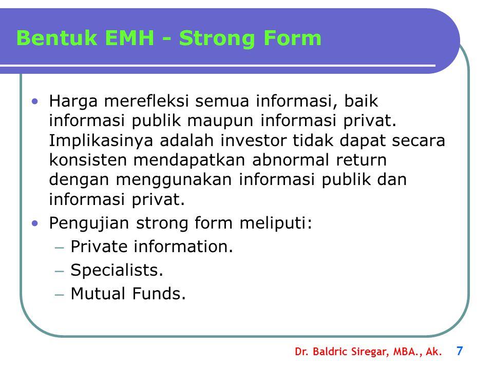 Dr. Baldric Siregar, MBA., Ak. 7 Bentuk EMH - Strong Form •Harga merefleksi semua informasi, baik informasi publik maupun informasi privat. Implikasin