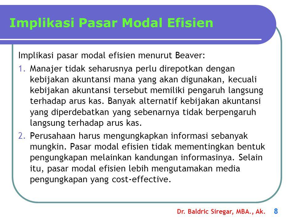 Dr. Baldric Siregar, MBA., Ak. 8 Implikasi Pasar Modal Efisien Implikasi pasar modal efisien menurut Beaver: 1.Manajer tidak seharusnya perlu direpotk