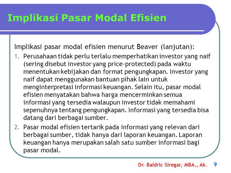 Dr. Baldric Siregar, MBA., Ak. 9 Implikasi Pasar Modal Efisien Implikasi pasar modal efisien menurut Beaver (lanjutan): 1.Perusahaan tidak perlu terla