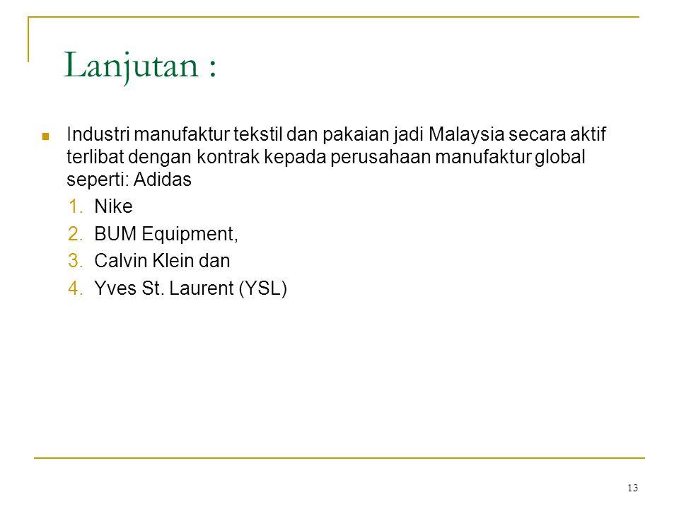13 Lanjutan :  Industri manufaktur tekstil dan pakaian jadi Malaysia secara aktif terlibat dengan kontrak kepada perusahaan manufaktur global seperti