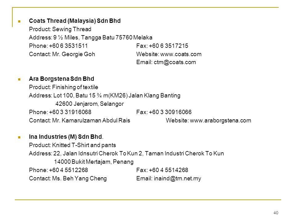 40  Coats Thread (Malaysia) Sdn Bhd Product: Sewing Thread Address: 9 ½ Miles, Tangga Batu 75760 Melaka Phone: +60 6 3531511Fax: +60 6 3517215 Contac