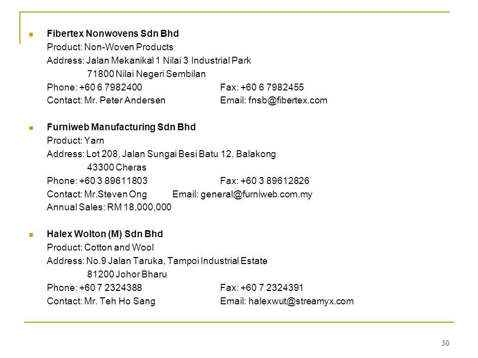 50  Fibertex Nonwovens Sdn Bhd Product: Non-Woven Products Address: Jalan Mekanikal 1 Nilai 3 Industrial Park 71800 Nilai Negeri Sembilan Phone: +60