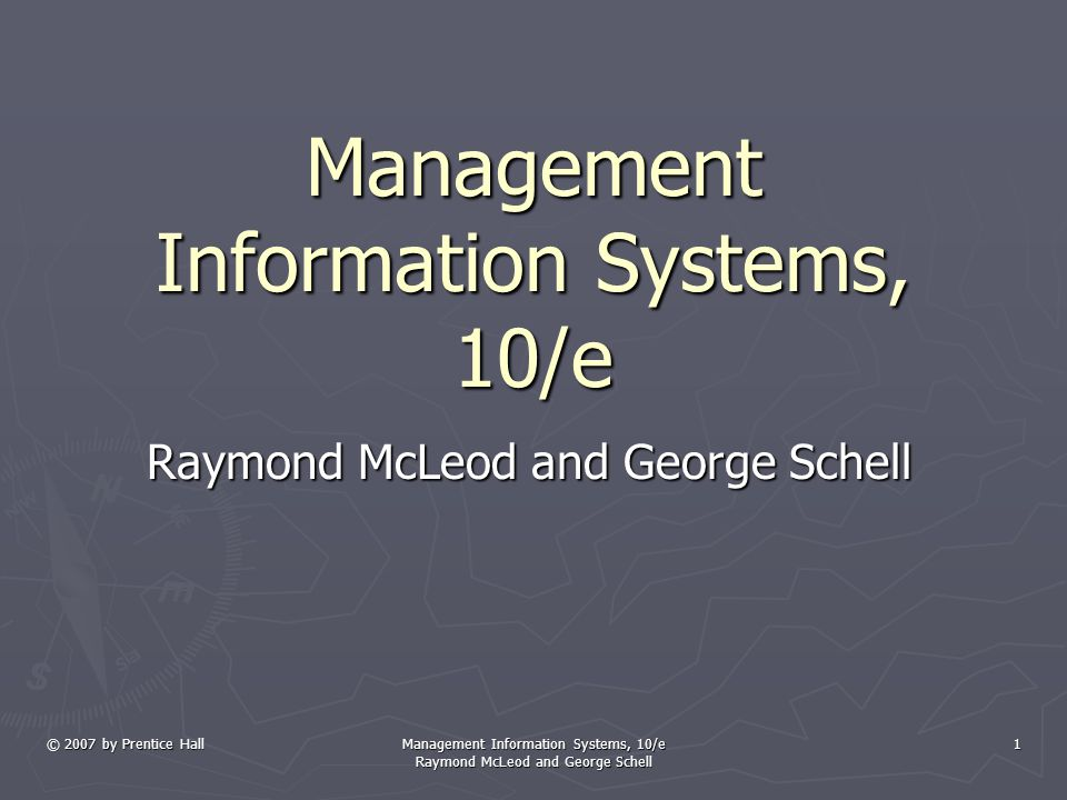 © 2007 by Prentice Hall Management Information Systems, 10/e Raymond McLeod and George Schell 1 Management Information Systems, 10/e Raymond McLeod and George Schell