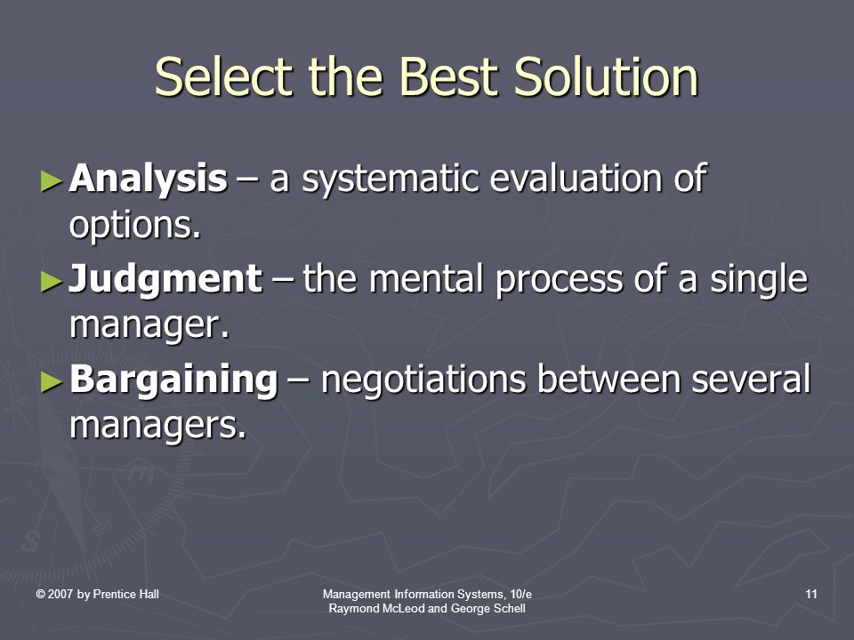 © 2007 by Prentice HallManagement Information Systems, 10/e Raymond McLeod and George Schell 11 Select the Best Solution ► Analysis – a systematic eva