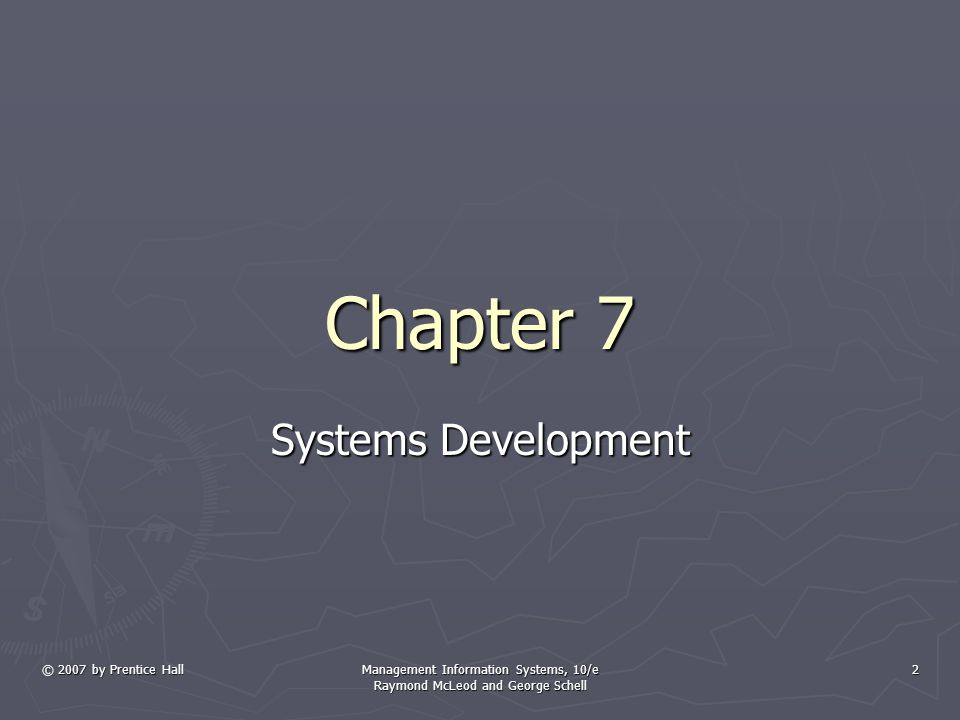© 2007 by Prentice Hall Management Information Systems, 10/e Raymond McLeod and George Schell 2 Chapter 7 Systems Development