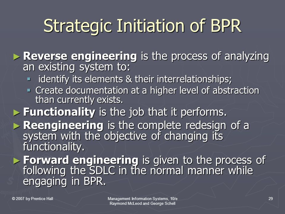 © 2007 by Prentice HallManagement Information Systems, 10/e Raymond McLeod and George Schell 29 Strategic Initiation of BPR ► Reverse engineering is t