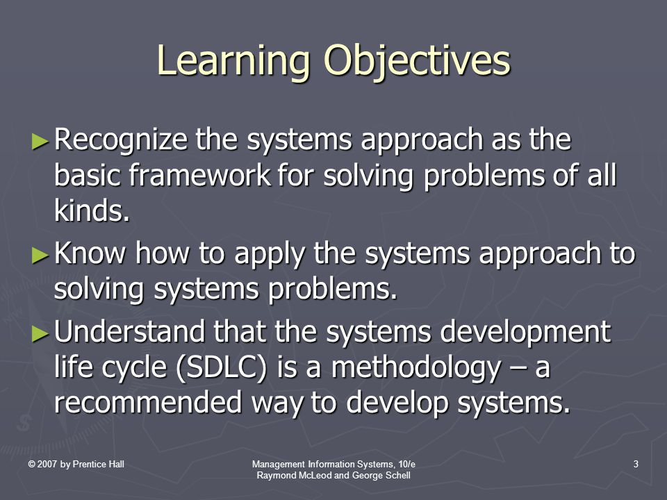 © 2007 by Prentice HallManagement Information Systems, 10/e Raymond McLeod and George Schell 4 Learning Objectives (Cont'd) ► Be familiar with the main SDLC approaches – the traditional waterfall cycle, prototyping, rapid application development, phased development, and business process redesign.